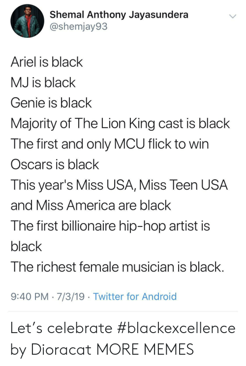 Oscars: Shemal Anthony Jayasundera  @shemjay93  Ariel is black  MJ is black  Genie is black  Majority of The Lion King cast is black  The first and only MCU flick to win  Oscars is black  This year's Miss USA, Miss Teen USA  and Miss America are black  The first billionaire hip-hop artist is  black  The richest female musician is black  9:40 PM 7/3/19 Twitter for Android Let's celebrate #blackexcellence by Dioracat MORE MEMES