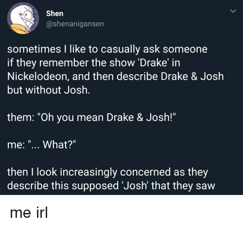 "Nickelodeon: Shen  @shenanigansen  sometimes I like to casually ask someone  if they remember the show 'Drake' in  Nickelodeon, and then describe Drake & Josłh  but without Josh  1l  them. ""Oh you mean Drake & Josh!""  me: ""... What?""  then I look increasingly concerned as they  describe this supposed 'Josh' that they saw me irl"