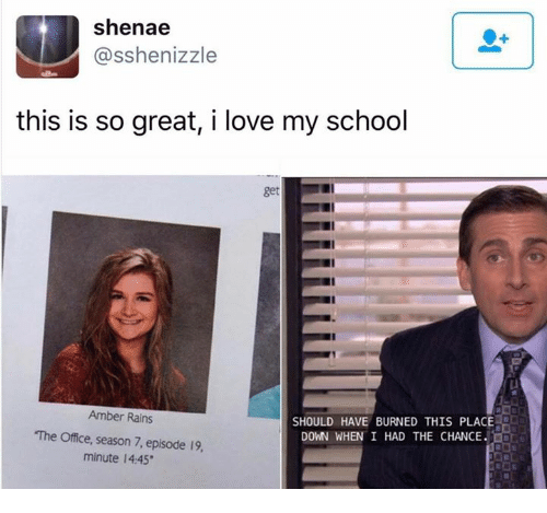 Love, School, and The Office: Shenae  asshenizzle  this is so great, i love my school  Amber Rains  SHOULD HAVE BURNED THIS PLACE  The Office, season 7, episode 19,  DOWN WHEN I HAD THE CHANCE.  minute 14:45