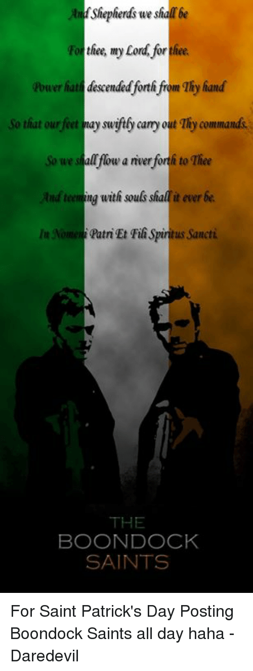 Memes, 🤖, and Feet: Shepherds we sharbe  thee ay Cord for  Power hat descended forth from 1hy hand  So that our feet may swiftb cany out Thy commands.  So we shall flow a nverforth to Thee  And teeming with souls shal it ever be  lu Nomeni PatriEt Fili Spiritus Sancti  THE  BOONDOCK  SAINTS For Saint Patrick's Day  Posting Boondock Saints all day haha  -Daredevil
