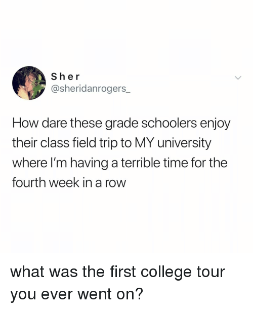 Field Trip: Sher  @sheridanrogers_  How dare these grade schoolers enjoy  their class field trip to MY university  where I'm having a terrible time for the  fourth week in a row what was the first college tour you ever went on?