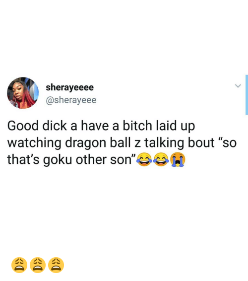 """dragon ball: sherayeeee  @sherayeee  Good dick a have a bitch laid up  watching dragon ball z talking bout """"so  that's goku other son""""岑岑00 😩😩😩"""