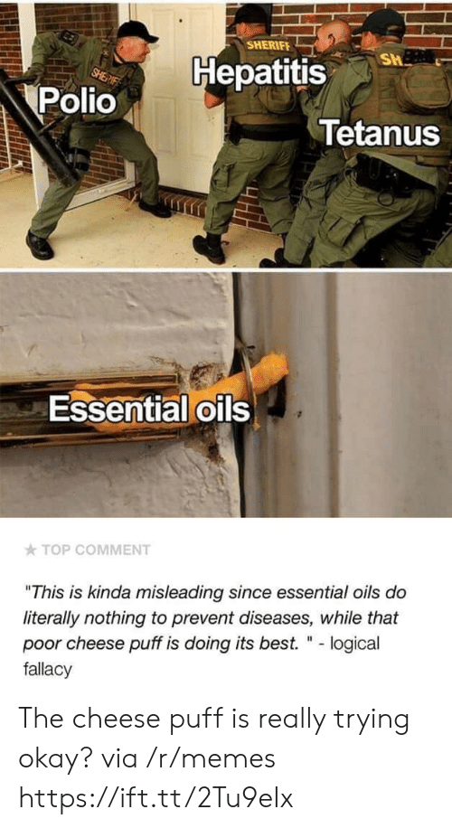"""puff: SHERIFE  Hepatitis  Polio  Tetanus  Essential oils  TOP COMMENT  """"This is kinda misleading since essential oils do  literally nothing to prevent diseases, while that  poor cheese puff is doing its best. """" - logical  fallacy The cheese puff is really trying okay? via /r/memes https://ift.tt/2Tu9eIx"""