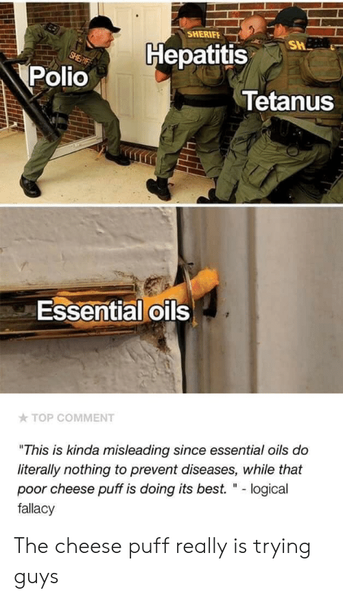 """puff: SHERIFE  Hepatitis  Polio  Tetanus  Essential oils  TOP COMMENT  """"This is kinda misleading since essential oils do  literally nothing to prevent diseases, while that  poor cheese puff is doing its best. """" - logical  fallacy The cheese puff really is trying guys"""