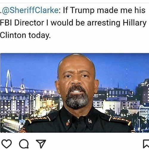 Fbi, Hillary Clinton, and Memes: @Sheriff Clarke  If Trump made me his  FBI Director would be arresting Hillary  Clinton today.