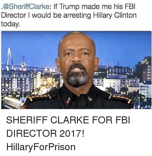 Fbi, Hillary Clinton, and Memes: .@Sheriff Clarke: If Trump made me his FBI  Director would be arresting Hillary Clinton  today. SHERIFF CLARKE FOR FBI DIRECTOR 2017! HillaryForPrison