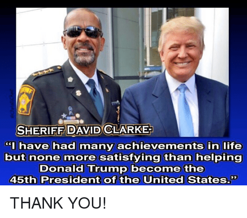 "presidents of the united states: SHERIFF DAVID CLARKE  have had many achievements in life  but none more satisfying than helping  Donald Trump become the  45th President of the United States."" THANK YOU!"