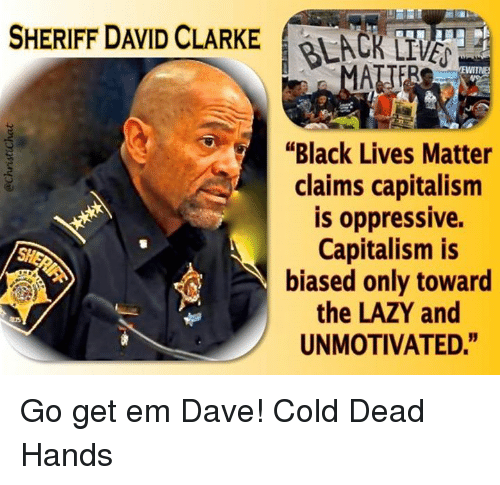 """David Clarke: SHERIFF DAVID CLARKE  y """"Black Lives Matter  claims capitalism  is oppressive.  Capitalism is  biased only toward  the LAZY and  UNMOTIVATED."""" Go get em Dave!  Cold Dead Hands"""