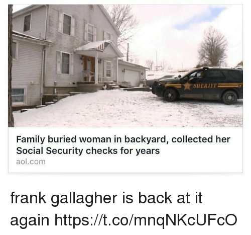 Family, aol.com, and Back at It Again: SHERIFF  Family buried woman in backyard, collected her  Social Security checks for years  aol.com frank gallagher is back at it again https://t.co/mnqNKcUFcO