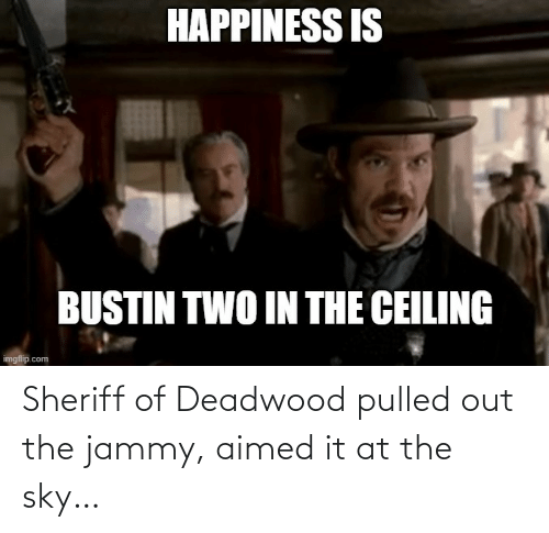Pulled Out: Sheriff of Deadwood pulled out the jammy, aimed it at the sky…