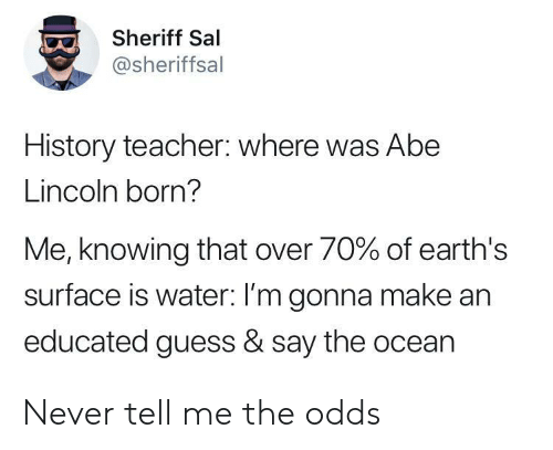 sheriff: Sheriff Sal  @sheriffsal  History teacher: where was Abe  Lincoln born?  Me, knowing that over 70% of earth's  surface is water: I'm gonna make an  educated guess & say the ocean Never tell me the odds