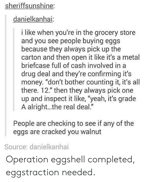 """drug deal: sheriffsunshine:  danielkanhai  i like when you're in the grocery store  and you see people buying eggs  because they always pick up the  carton and then open it like it's a metal  briefcase full of cash involved in a  drug deal and they're confirming it's  money. """"don't bother counting it, it's all  there. 12."""" then they always pick one  up and inspect it like, """"yeah, it's grade  A alright...the real deal.""""  People are checking to see if any of the  eggs are cracked you walnut  Source: danielkanhai Operation eggshell completed, eggstraction needed."""