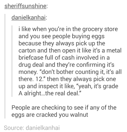 "eggs: sheriffsunshine:  danielkanhai:  i like when you're in the grocery store  and you see people buying eggs  because they always pick up the  carton and then open it like it's a metal  briefcase full of cash involved in a  drug deal and they're confirming it's  money. ""don't bother counting it, it's all  there. 12."" then they always pick one  up and inspect it like, ""yeah, it's grade  A alright..the real deal.""  People are checking to see if any of the  eggs are cracked you walnut  Source: danielkanhai"