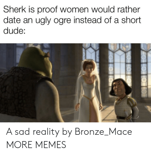 bronze: Sherk is proof women would rather  date an ugly ogre instead of a short  dude: A sad reality by Bronze_Mace MORE MEMES