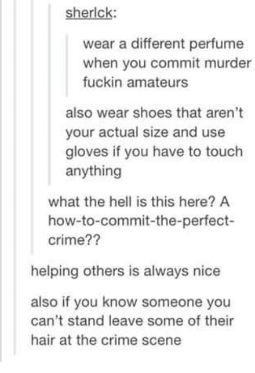 Crime, Memes, and Shoes: sherlck:  wear a different perfume  when you commit murder  fuckin amateurs  also wear shoes that aren't  your actual size and use  gloves if you have to touch  anything  what the hell is this here? A  how-to-commit-the-perfect-  crime??  helping others is always nice  also if you know someone you  can't stand leave some of their  hair at the crime scene