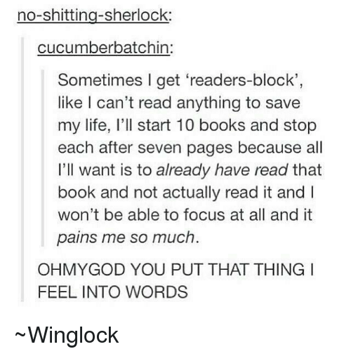 Sherlocking: sherlock  cucumber batchin:  Sometimes I get readers-block'  like can't read anything to save  my life, I'll start 10 books and stop  each after seven pages because all  I'll want is to already have read that  book and not actually read it and  won't be able to focus at all and it  pains me so much.  OHMY GOD YOU PUT THAT THING I  FEEL INTO WORDS ~Winglock