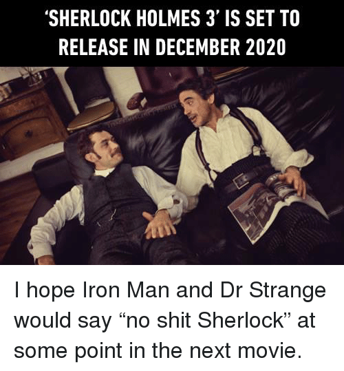 "Sherlock Holmes: 'SHERLOCK HOLMES 3' IS SET TO  RELEASE IN DECEMBER 2020 I hope Iron Man and Dr Strange would say ""no shit Sherlock"" at some point in the next movie."