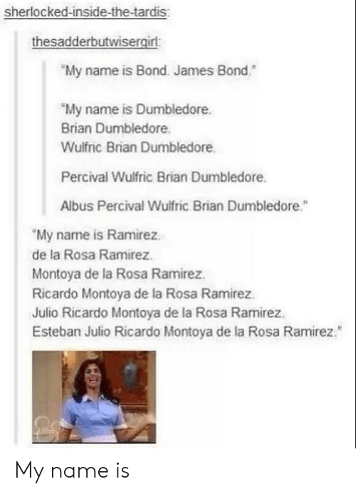 "Esteban Julio: sherlocked-inside-the-tardis  thesadderbutwisergirl:  My name is Bond. James Bond""  ""My name is Dumbledore.  Brian Dumbledore  Wulfric Brian Dumbledore  Percival Wulfric Brian Dumbledore.  Albus Percival Wulfric Brian Dumbledore.""  My name is Ramirez.  de la Rosa Ramirez  Montoya de la Rosa Ramirez.  Ricardo Montoya de la Rosa Ramirez  Julio Ricardo Montoya de la Rosa Ramirez  Esteban Julio Ricardo Montoya de la Rosa Ramirez. My name is"