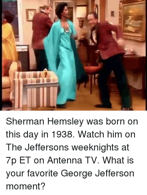 Shermanator: Sherman Hemsley was born on this day in 1938. Watch him on The Jeffersons weeknights at 7p ET on Antenna TV. What is your favorite George Jefferson moment?