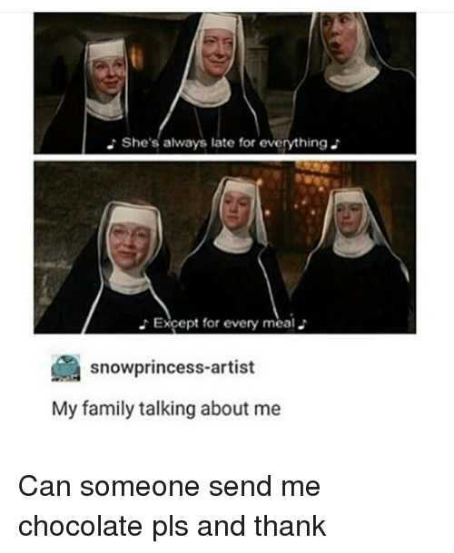 Memes, 🤖, and Can: She's always late for everything  Except for every meal.  snowprincess-artist  My family talking about me Can someone send me chocolate pls and thank
