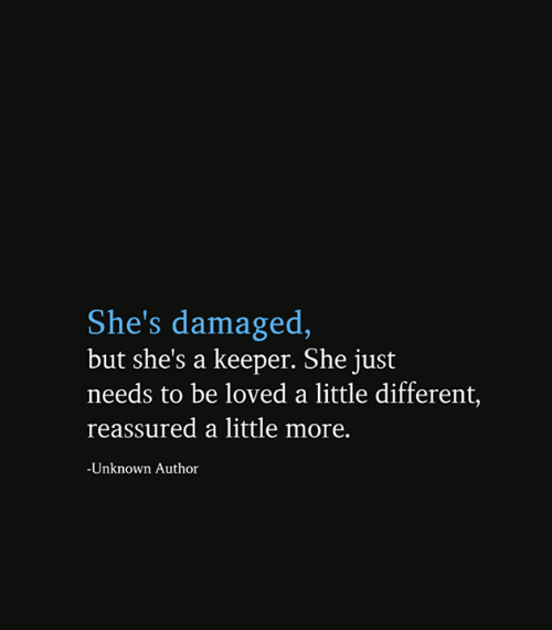 A Little Different: She's damaged,  but she's a keeper. She just  needs to be loved a little different,  reassured a little more.  -Unknown Author