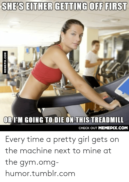 Girl Gets: SHE'S EITHER GETTING OFF FIRST  OR I'M GOING TO DIE ON THIS TREADMILL  CHECK OUT MEMEPIX.COM  MEMEPIX.COM Every time a pretty girl gets on the machine next to mine at the gym.omg-humor.tumblr.com