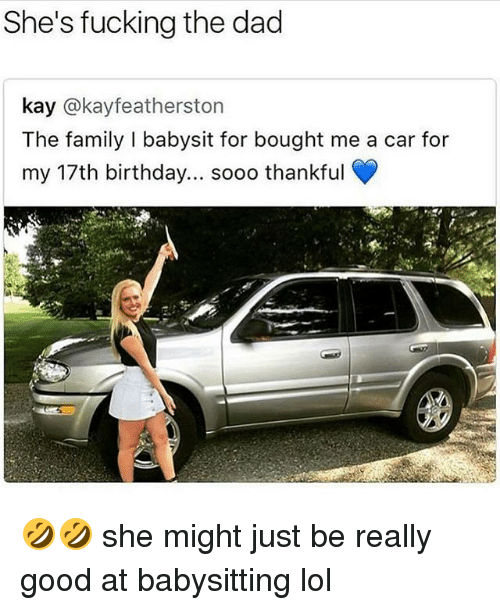 17Th Birthday: She's fucking the dad  kay @kayfeatherston  The family I babysit for bought me a car for  my 17th birthday... sooo thankful 🤣🤣 she might just be really good at babysitting lol