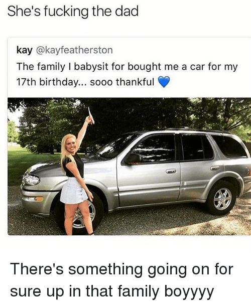 17Th Birthdays: She's fucking the dad  kay @kayfeatherston  The family I babysit for bought me a car for my  17th birthday... sooo thankful  rt There's something going on for sure up in that family boyyyy