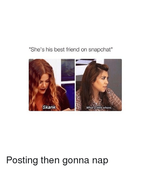 """Snapchat: """"She's his best friend on snapchat""""  Skank  What a little whore. Posting then gonna nap"""