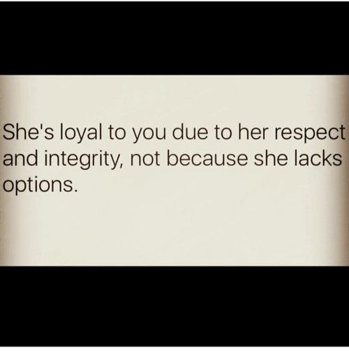Memes, Integrity, and 🤖: She's loyal to you due to her respect  and integrity, not because she lacks  options