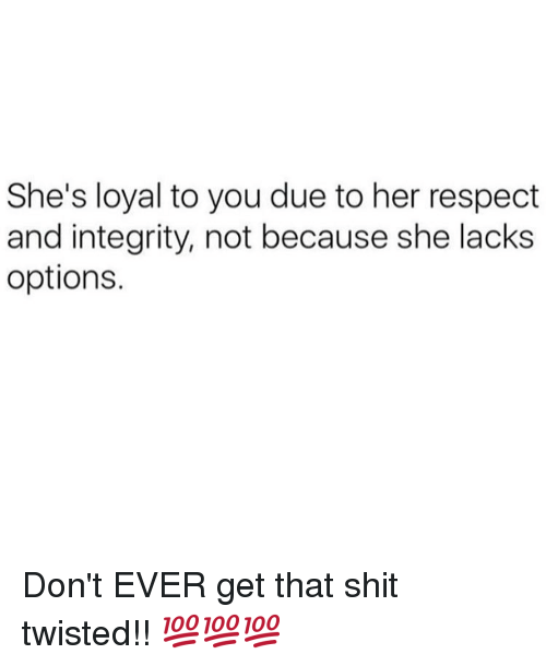 Memes, Integrity, and 🤖: She's loyal to you due to her respect  and integrity, not because she lacks  options. Don't EVER get that shit twisted!! 💯💯💯