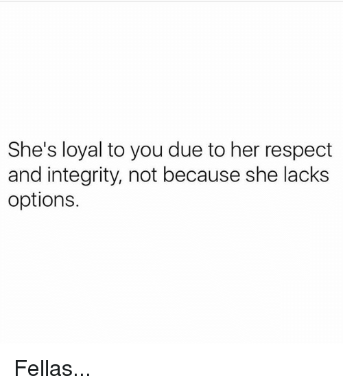 Memes, Respect, and Integrity: She's loyal to you due to her respect  and integrity, not because she lacks  options. Fellas...