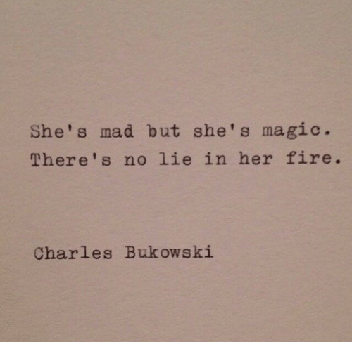 No Lie: She's mad but she's magic.  There's no lie in her fire.  Charles Bukowski
