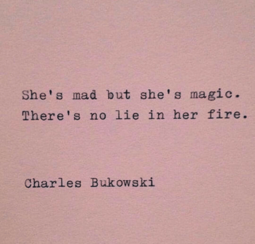 No Lie: She's mad but she's magic.  There's no lie in her fire.  Charles Buk ows ki