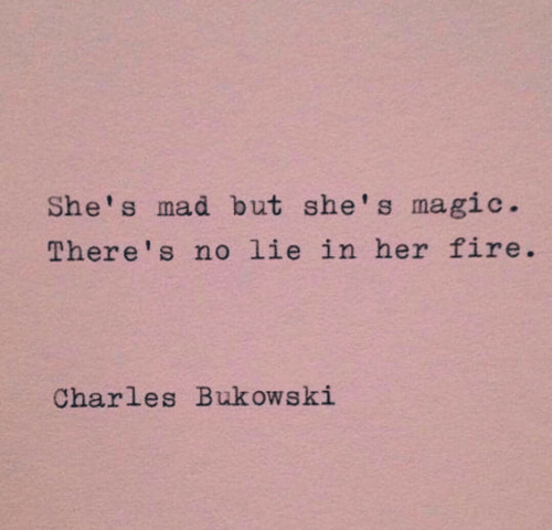 No Lie: She's mad but she's magic.  There's no lie in her fire  Charles Bukowski