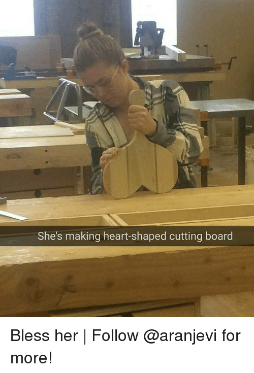 Memes, Heart, and Board: She's making heart-shaped cutting board Bless her | Follow @aranjevi for more!
