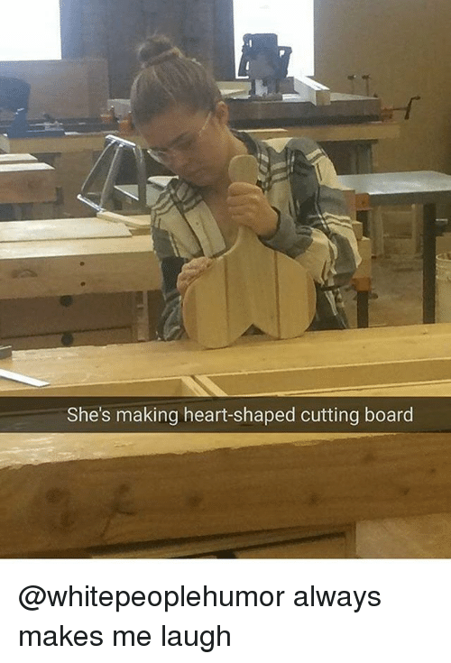 Memes, Heart, and Board: She's making heart-shaped cutting board @whitepeoplehumor always makes me laugh