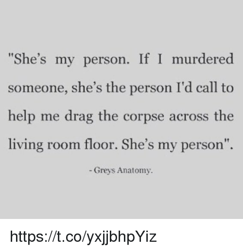 "Memes, Grey's Anatomy, and Help: ""She's my person. If I murdered  someone, she's the person I'd call to  help me drag the corpse across the  living room floor. She's my person""  Greys Anatomy. https://t.co/yxjjbhpYiz"
