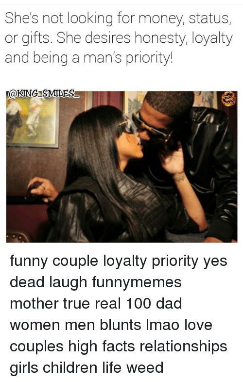 Funny Couple: She's not looking for money, status,  or gifts. She desires honesty, loyalty  and being a man's priority!  @KING SMILES funny couple loyalty priority yes dead laugh funnymemes mother true real 100 dad women men blunts lmao love couples high facts relationships girls children life weed