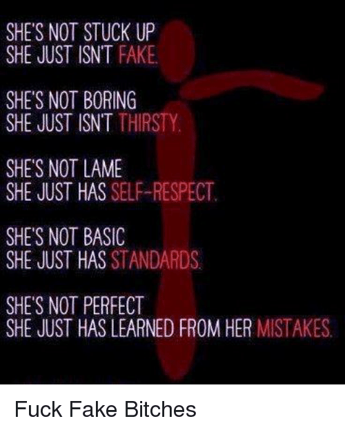 Not Lame: SHE'S NOT STUCK UP  SHE JUST ISNT FAKE  SHES NOT BORING  SHE JUST ISN'T THIRSTY  SHE'S NOT LAME  SHE JUST HAS SELF-RESPECT  SHE'S NOT BASIC  SHE JUST HAS  STANDARDS  SHE'S NOT PERFECT  SHE JUST HAS LEARNED FROM HER  MISTAKES Fuck Fake Bitches