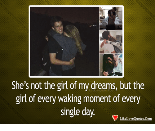 Girl Of My Dreams: She's not the girl of my dreams, but the  girl of every waking moment of every  single day  LikeLoveQuotes.Com