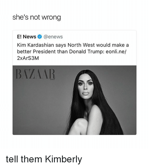 kim kardashians: she's not wrong  E! News @enews  Kim Kardashian says North West would makea  better President than Donald Trump: eonli.ne/  2xArS3M  BVAAR tell them Kimberly