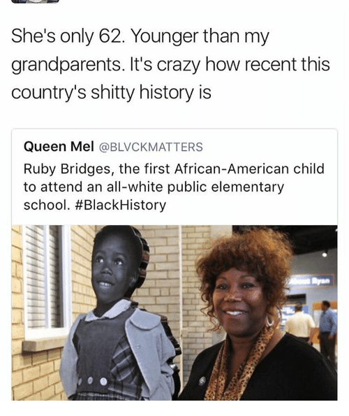 Grandparent: She's only 62. Younger than my  grandparents. It's crazy how recent this  country's shitty history is  Queen Mel  @BLVCKMATTERS  Ruby Bridges, the first African-American child  to attend an all-white public elementary  school. #Black History
