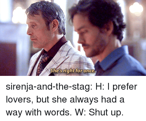 Stag: She's right for once sirenja-and-the-stag: H: I prefer lovers, but she always had a way with words. W: Shut up.