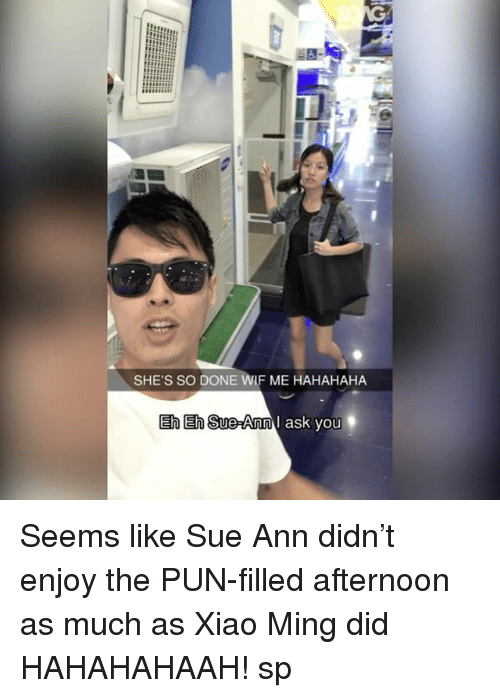 eh eh: SHE'S SO NE WIF ME HAHAHAHA  Eh Eh Sue-Ann  I ask you Seems like Sue Ann didn't enjoy the PUN-filled afternoon as much as Xiao Ming did HAHAHAHAAH! sp
