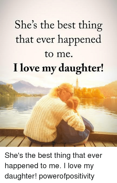 Love My Daughter: She's the best thing  that ever happened  to me.  I love my daughter! She's the best thing that ever happened to me. I love my daughter! powerofpositivity