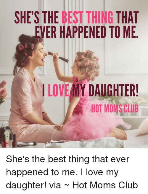 Love My Daughter: SHE'S THE BEST THING THAT  VER HAPPENED TO ME  I LOVE MY DAUGHTER!  HOT MON CLUB She's the best thing that ever happened to me. I love my daughter!  via ~ Hot Moms Club
