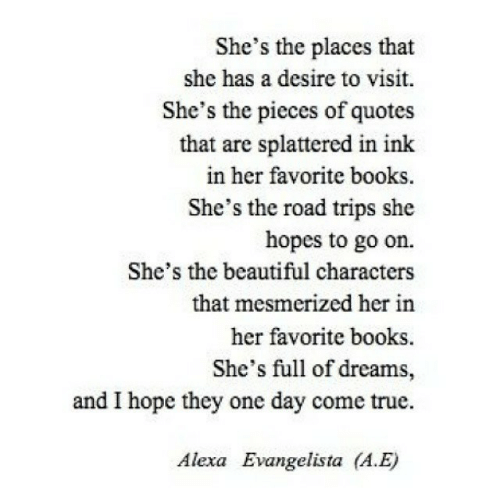 a&e: She's the places that  she has a desire to visit.  She's the pieces of quotes  that are splattered in ink  in her favorite books.  She's the road trips she  hopes to go on.  She's the beautiful characters  that mesmerized her in  her favorite books  She's full of dreams,  and I hope they one day come true.  Alexa Evangelista (A.E)