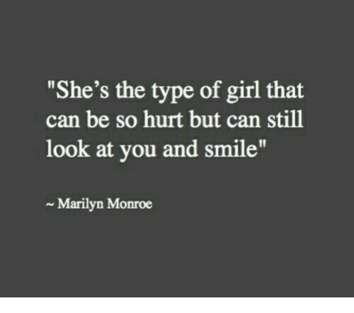 "Marilyn Monroe: ""She's the type of girl that  can be so hurt but can still  look at you and smile""  Marilyn Monroe"
