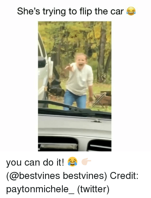 Memes, Twitter, and 🤖: She's trying to flip the car you can do it! 😂 👉🏻(@bestvines bestvines) Credit: paytonmichele_ (twitter)